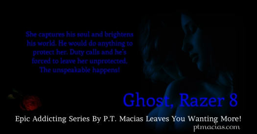 Ghost, Razer 8 by P.T. Macias Ghost is an old-fashioned Southern boy fighting hard to forget his pain. He's forced to protect his Mama and sister from their abusive Pa. Ghost is strong, silent, and soft spoken. He works hard against all obstacles and hurt.  Ghost grows up to become a Delta Force. He meets and falls for a hot Latina who sets him on fire! She captures his soul and brightens his world. He would do anything to protect her.  Duty calls and he's forced to leave her unprotected. The unspeakable happens! Ghost calls on Infinity. Infinity aids to extract his woman from the clutches of a soulless prostitution mob. Time is running out!  US - http://www.amazon.com/dp/B00EWWFA52 UK – http://ow.ly/qqHer https://www.smashwords.com/books/view/350856 http://www.barnesandnoble.com/w/ghost-pt-macias/1117026645?ean=2940045295512&itm=1&usri=p.+t.+macias https://itunes.apple.com/us/book/ghost-razer-8/id717490512?mt=11